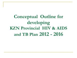 Conceptual  Outline for developing  KZN Provincial  HIV & AIDS and TB Plan  2012 - 2016