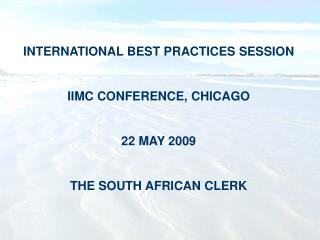 INTERNATIONAL BEST PRACTICES SESSION IIMC CONFERENCE, CHICAGO 22 MAY 2009 THE SOUTH AFRICAN CLERK