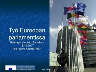 Työ Euroopan parlamentissa Helsingin yliopisto, Arcadium 18.10.2007 Piia-Noora Kauppi, MEP