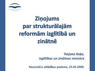 Ziņojums par strukturālajām reformām izglītīb ā  un zinātn ē Tatjana Koķe,