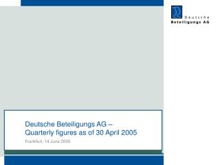 Deutsche Beteiligungs AG тАУ  Quarterly figures as of 30 April 2005