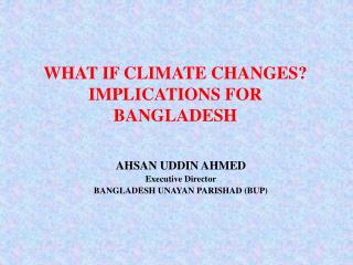 WHAT IF CLIMATE CHANGES? IMPLICATIONS FOR BANGLADESH