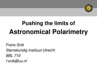 Pushing the limits of Astronomical Polarimetry Frans Snik Sterrekundig Instituut Utrecht BBL 710