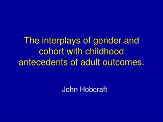 The interplays of gender and cohort with childhood antecedents of adult outcomes.