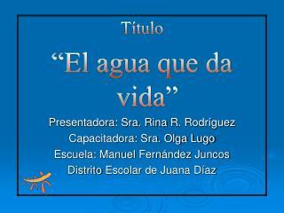 T tulo  El agua que da vida  Presentadora: Sra. Rina R. Rodr guez Capacitadora: Sra. Olga Lugo Escuela: Manuel Fern ndez
