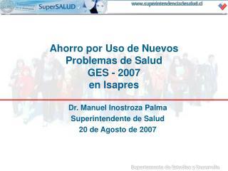 Dr. Manuel Inostroza Palma Superintendente de Salud 20 de Agosto de 2007