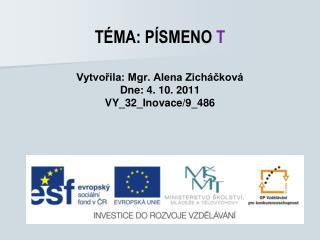 TÉMA: PÍSMENO  T Vytvořila: Mgr. Alena Zicháčková Dne: 4. 10. 2011 VY_32_Inovace/9_486