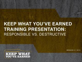 Keep what you've earned training presentation: Responsible Vs. Destructive