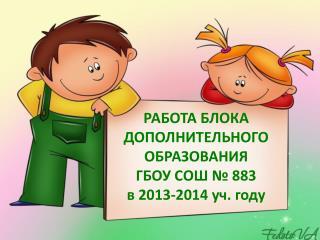 РАБОТА БЛОКА ДОПОЛНИТЕЛЬНОГО ОБРАЗОВАНИЯ  ГБОУ СОШ № 883  в 2013-2014  уч . году