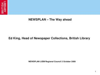 NEWSPLAN – The Way ahead Ed King, Head of Newspaper Collections, British Library