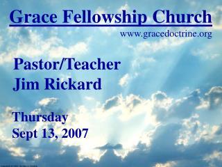 Grace Fellowship Church gracedoctrine Pastor/Teacher  Jim Rickard Thursday  Sept 13, 2007