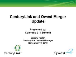 CenturyLink and Qwest Merger Update Presented to:  Colorado 911 Summit Jeremy Ferkin