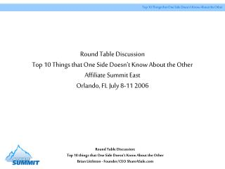 Round Table Discussion Top 10 Things that One Side Doesn t Know About the Other Affiliate Summit East Orlando, FL July 8