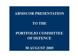 ARMSCOR PRESENTATION  TO THE PORTFOLIO COMMITTEE OF DEFENCE 30 AUGUST 2005
