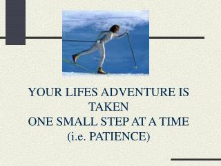 YOUR LIFES ADVENTURE IS TAKEN ONE SMALL STEP AT A TIME  (i.e. PATIENCE)