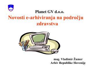 Planet GV d.o.o.    Novosti e-arhiviranja na podrocju                            zdravstva