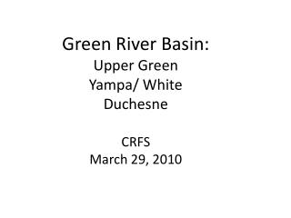 Green River Basin: Upper Green Yampa/ White Duchesne CRFS March 29, 2010