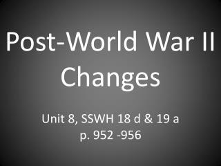 Post-World War II Changes Unit 8, SSWH 18 d & 19 a p. 952 -956