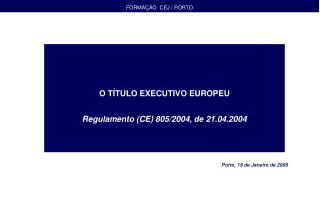 O TÍTULO EXECUTIVO EUROPEU Regulamento (CE) 805/2004, de 21.04.2004