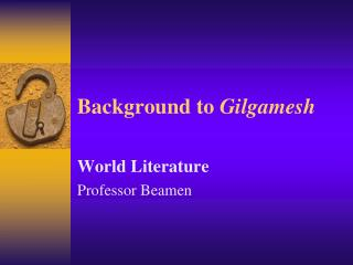 Background to  Gilgamesh