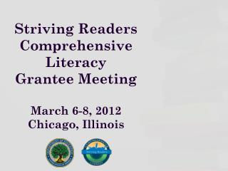 Striving Readers  Comprehensive  Literacy  Grantee Meeting March 6-8, 2012 Chicago, Illinois