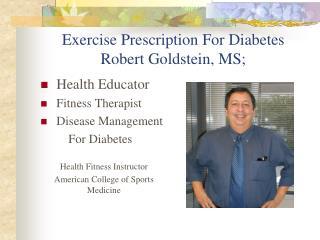Exercise Prescription For Diabetes Robert Goldstein, MS;