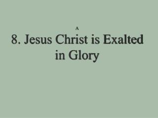 A 8. Jesus Christ is Exalted in Glory