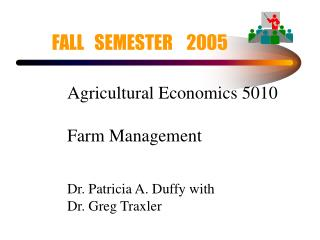 Agricultural Economics 5010 Farm Management Dr. Patricia A. Duffy with Dr. Greg Traxler