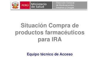 Situación Compra  de  productos farmacéuticos para IRA Equipo técnico de Acceso