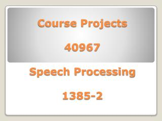 Course Projects 40967 Speech Processing 1385-2
