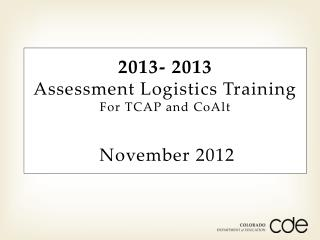 2013- 2013 Assessment Logistics Training For TCAP and  CoAlt November 2012
