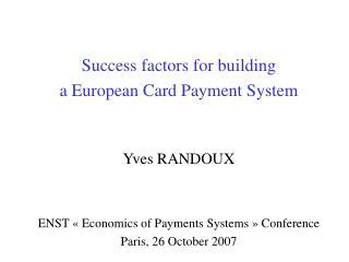 Success factors for building  a European Card Payment System Yves RANDOUX