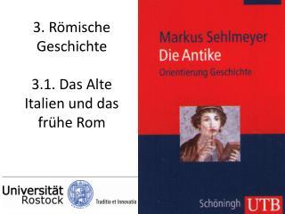 3. Römische Geschichte 3.1. Das Alte Italien und das frühe Rom
