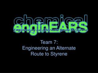 Team 7: Engineering an Alternate  Route to Styrene