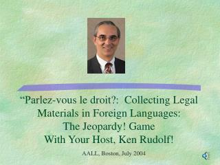 Parlez-vous le droit:  Collecting Legal Materials in Foreign Languages:  The Jeopardy Game  With Your Host, Ken Rudolf