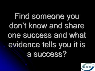 Find someone you don't know and share one success and what evidence tells you it is a success?