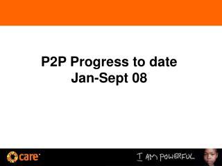 P2P Progress to date Jan-Sept 08