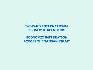 TAIWAN'S INTERNATIONAL  ECONOMIC RELATIONS ECONOMIC INTEGRATION  ACROSS THE TAIWAN STRAIT