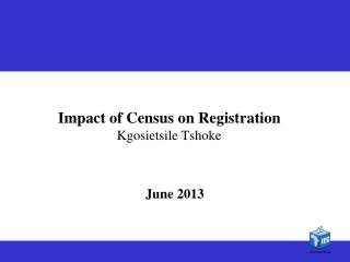 Impact of Census on Registration  Kgosietsile Tshoke