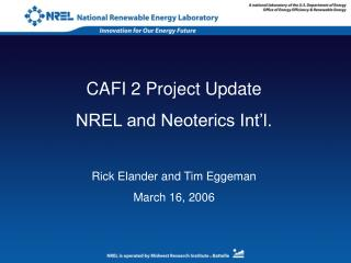 CAFI 2 Project Update NREL and Neoterics Int'l. Rick Elander and Tim Eggeman March 16, 2006
