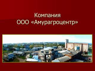 Компания  ООО «Амурагроцентр»
