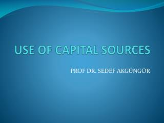 USE OF CAPITAL SOURCES