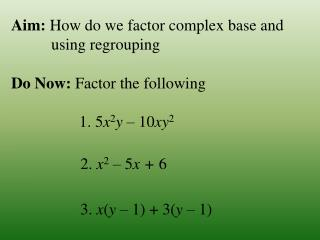 Aim:  How do we factor  complex base and            using regrouping