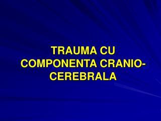 TRAUMA CU COMPONENTA CRANIO-CEREBRALA