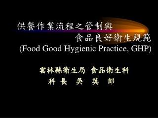供餐作業流程之管制與 食品良好衛生規範 (Food Good Hygienic Practice, GHP) 雲林縣衛生局  食品衛生科  科 長  吳  英  郎