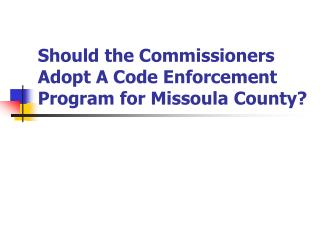 Should the Commissioners Adopt A Code Enforcement Program for Missoula County