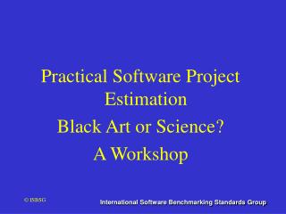 Practical Software Project Estimation Black Art or Science?  A Workshop