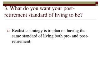 3. What do you want your post-retirement standard of living to be?