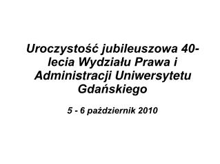 Uroczystość jubileuszowa 40- lecia Wydziału Prawa i Administracji Uniwersytetu Gdańskiego