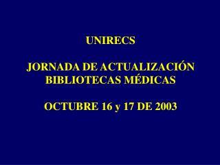 UNIRECS  JORNADA DE ACTUALIZACIÓN   BIBLIOTECAS MÉDICAS OCTUBRE 16 y 17 DE 2003